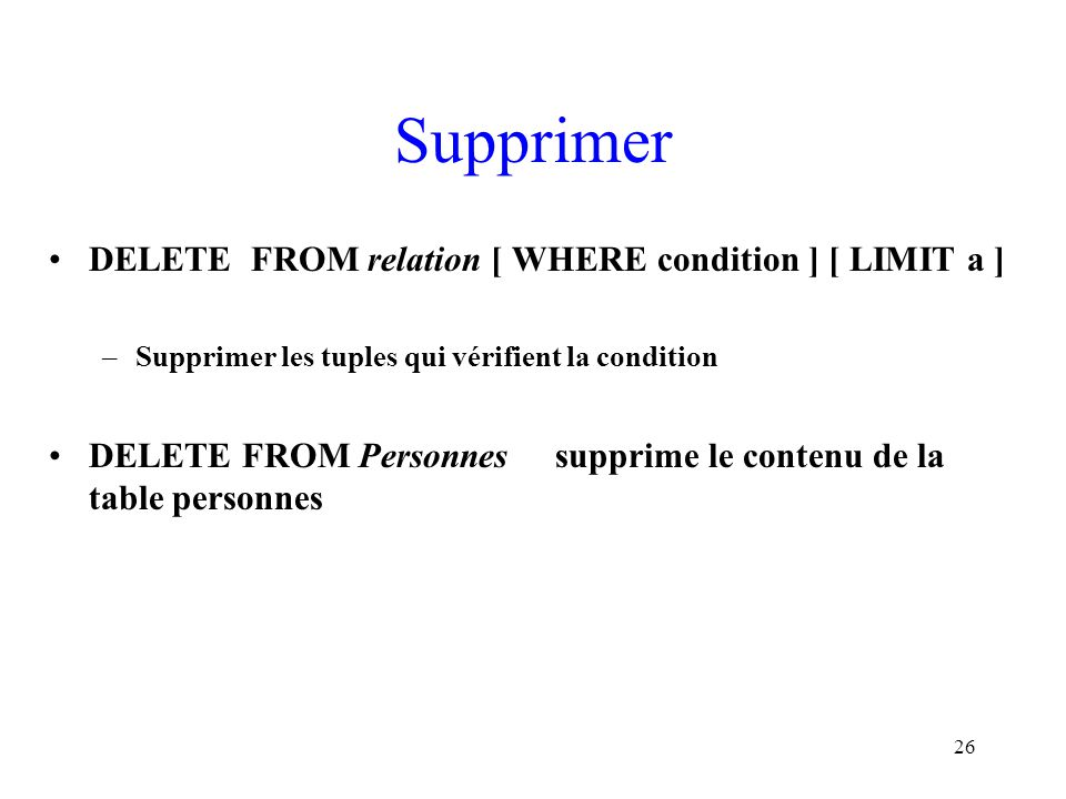 Supprimer DELETE FROM relation [ WHERE condition ] [ LIMIT a ]